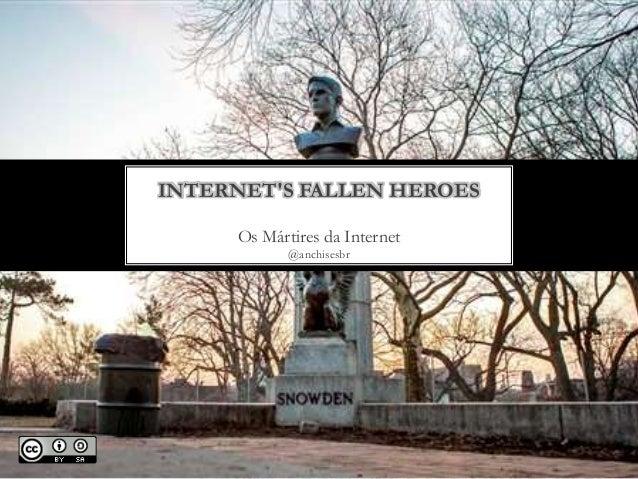 Os Mártires da Internet @anchisesbr INTERNET'S FALLEN HEROES