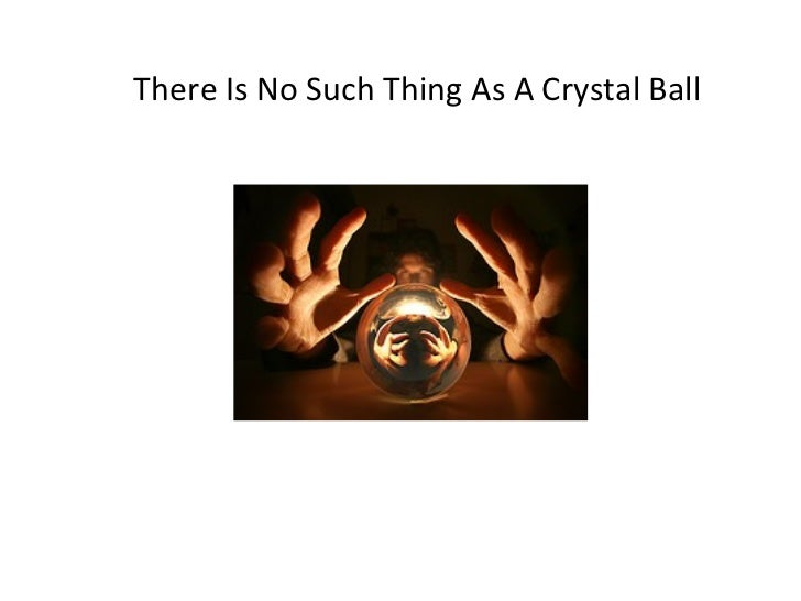 There's No Such Thing As A Crystal Ball