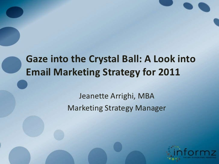 Gaze into the Crystal Ball: A Look into Email Marketing Strategy for 2011<br />Jeanette Arrighi, MBA<br />Marketing Strate...