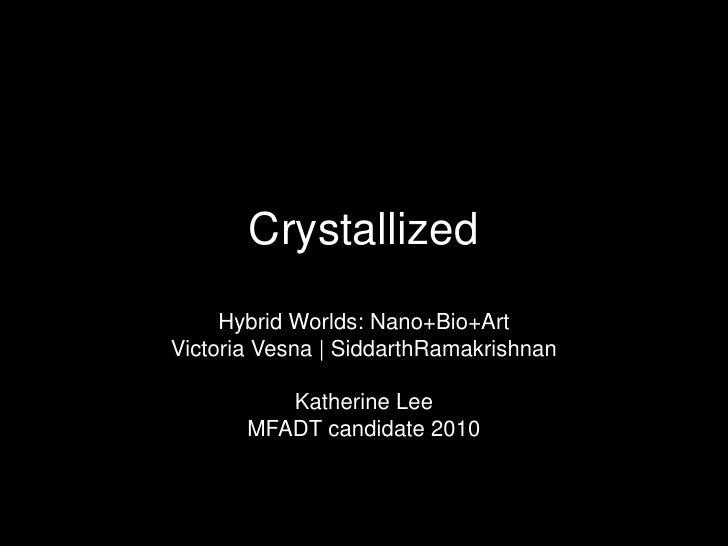 Crystallized<br />Hybrid Worlds: Nano+Bio+Art<br />Victoria Vesna   SiddarthRamakrishnan<br />Katherine Lee<br />MFADT can...