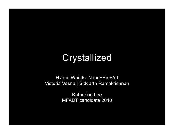 Crystallized      Hybrid Worlds: Nano+Bio+Art Victoria Vesna   Siddarth Ramakrishnan            Katherine Lee        MFADT...