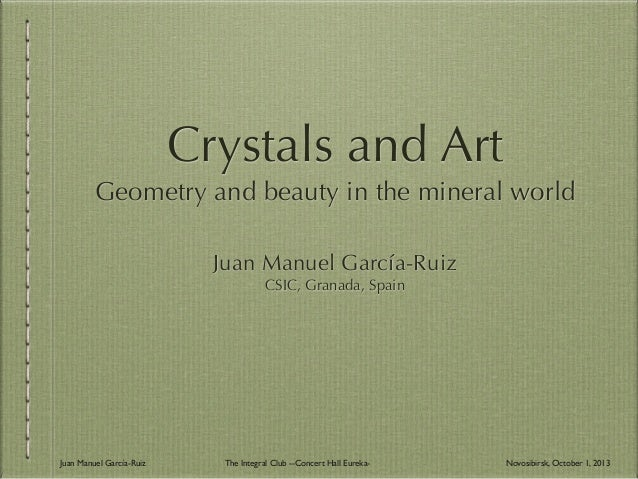 Crystals and Art Geometry and beauty in the mineral world Juan Manuel García-Ruiz CSIC, Granada, Spain Juan Manuel García-...