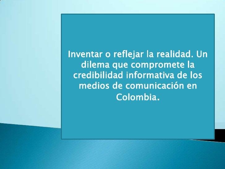 Inventar o reflejar la realidad. Un dilema que compromete la credibilidad informativa de los medios de comunicación en Col...