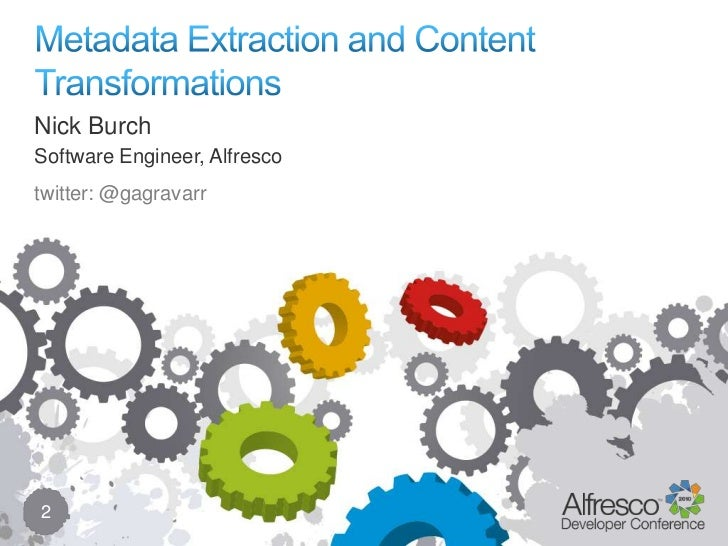 Metadata Extraction and Content Transformations<br />2<br />Nick Burch<br />Software Engineer, Alfresco<br />twitter: @gag...