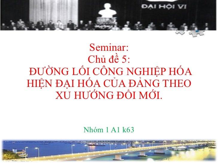 Seminar: Chủ đề 5:  ĐƯỜNG LỐI CÔNG NGHIỆP HÓA HIỆN ĐẠI HÓA CỦA ĐẢNG THEO XU HƯỚNG ĐỔI MỚI. Nhóm 1 A1 k63