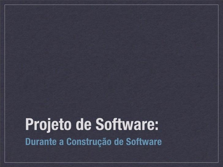 Projeto de Software: Durante a Construção de Software
