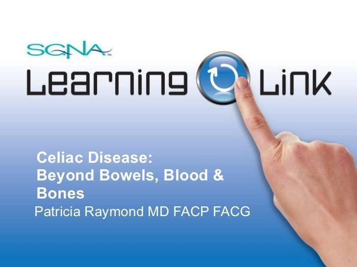 Celiac Disease: Beyond Bowels, Blood & Bones  Patricia Raymond MD FACP FACG