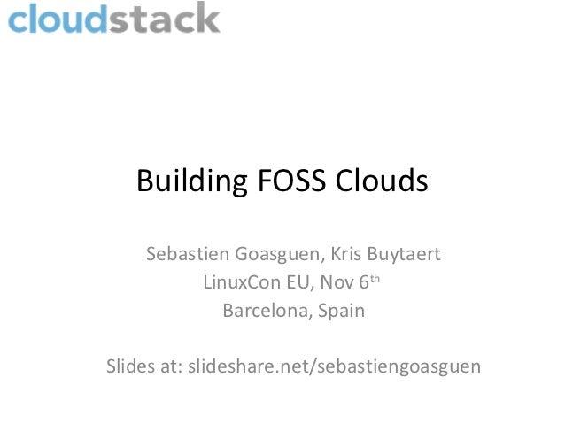 Building FOSS Clouds    Sebastien Goasguen, Kris Buytaert          LinuxCon EU, Nov 6th             Barcelona, SpainSlides...