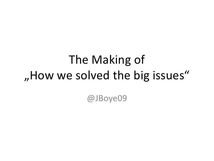 "The Making of""Howwesolvedthebigissues""<br />@JBoye09<br />"