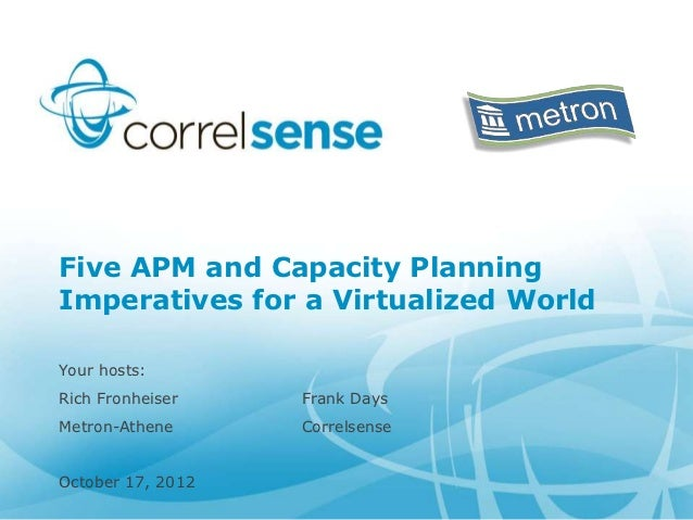 Five APM and Capacity PlanningImperatives for a Virtualized WorldYour hosts:Rich Fronheiser    Frank DaysMetron-Athene    ...