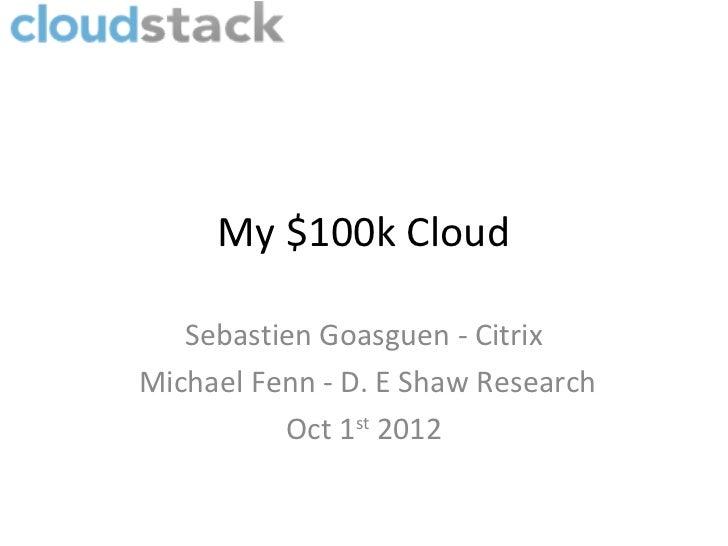 My $100k Cloud   Sebastien Goasguen - CitrixMichael Fenn - D. E Shaw Research          Oct 1st 2012