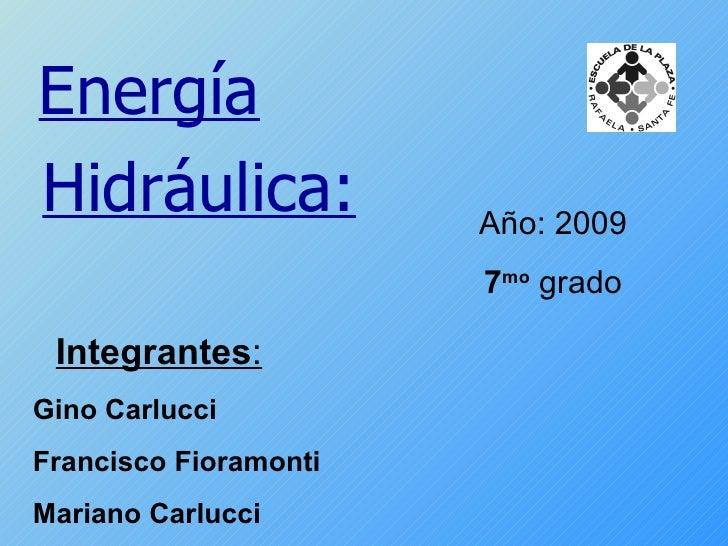 Año: 2009 7 mo  grado Energía Hidráulica: Integrantes : Gino Carlucci Francisco Fioramonti Mariano Carlucci