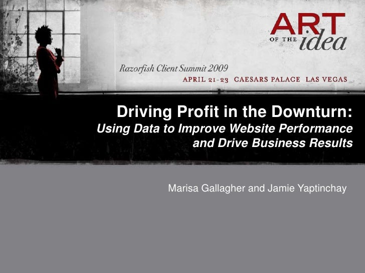 Driving Profit in the Downturn:Using Data to Improve Website Performance and Drive Business Results<br />Marisa Gallagher ...