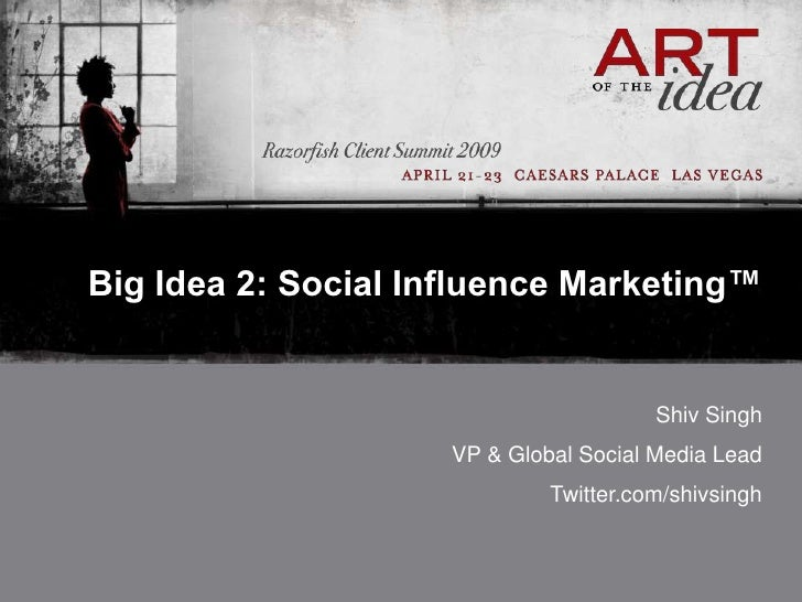 Big Idea 2: Social Influence Marketing™                                           Shiv Singh                      VP & Glo...