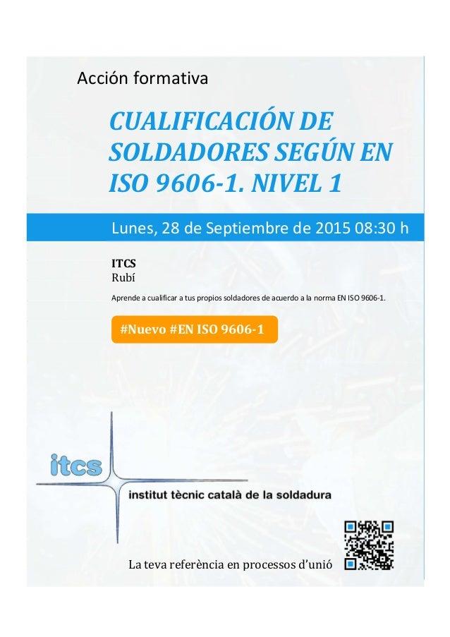 itcs-2015 Acción formativa CUALIFICACIÓN DE SOLDADORES SEGÚN EN ISO 9606-1. NIVEL 1 Aprende a cualificar a tus propios sol...