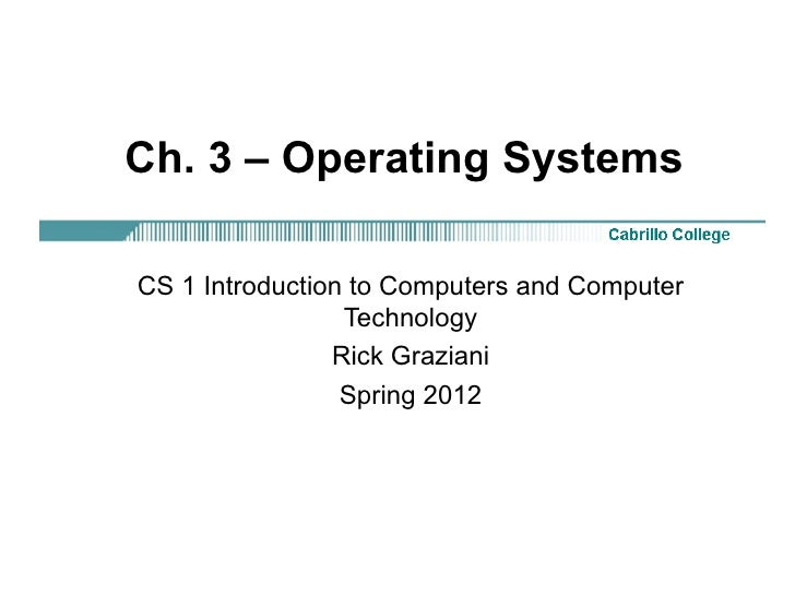Ch. 3 – Operating SystemsCS 1 Introduction to Computers and Computer                 Technology                Rick Grazia...
