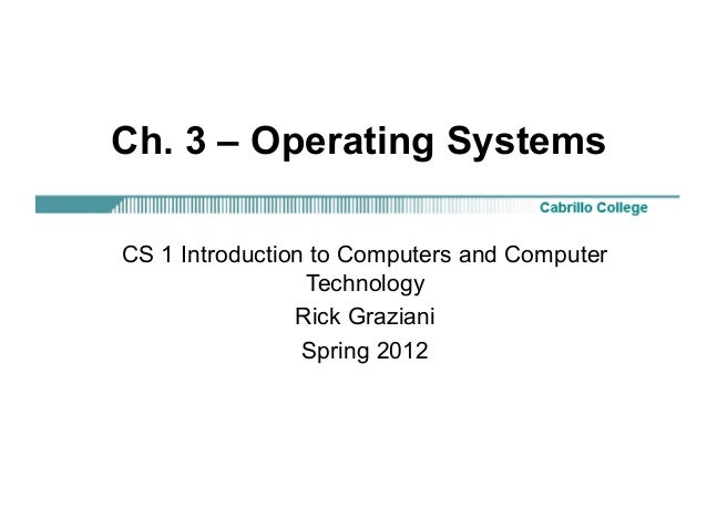 Ch. 3 – Operating Systems CS 1 Introduction to Computers and Computer Technology Rick Graziani Spring 2012
