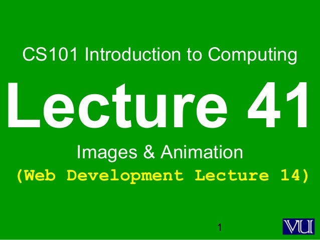 1 CS101 Introduction to Computing Lecture 41Images & Animation (Web Development Lecture 14)