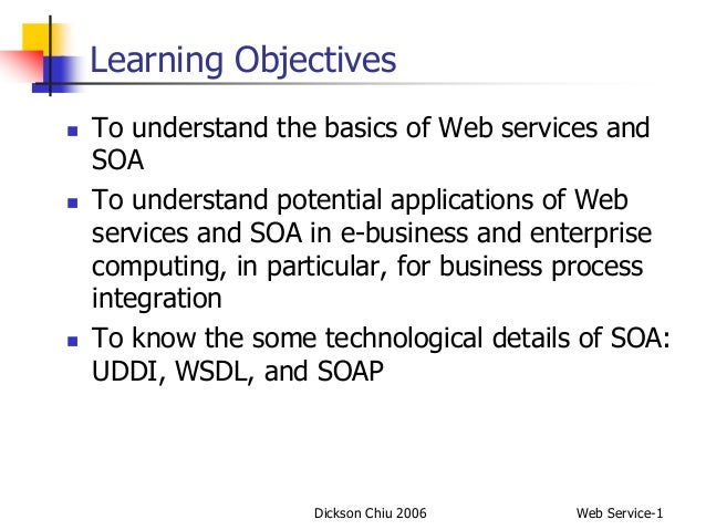 Dickson Chiu 2006 Web Service-1 Learning Objectives  To understand the basics of Web services and SOA  To understand pot...