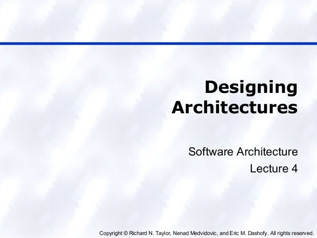 Copyright © Richard N. Taylor, Nenad Medvidovic, and Eric M. Dashofy. All rights reserved. Designing Architectures Softwar...