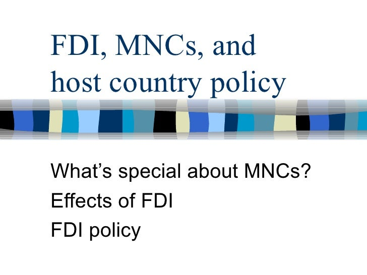 FDI, MNCs, and host country policy  What's special about MNCs? Effects of FDI FDI policy