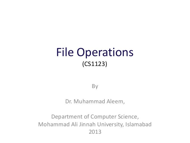 File Operations (CS1123) By Dr. Muhammad Aleem, Department of Computer Science, Mohammad Ali Jinnah University, Islamabad ...