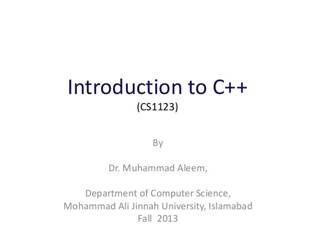 Introduction to C++ (CS1123) By Dr. Muhammad Aleem, Department of Computer Science, Mohammad Ali Jinnah University, Islama...