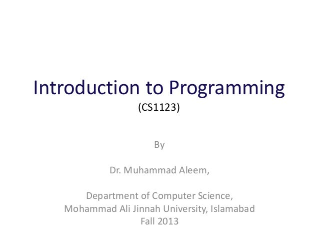Introduction to Programming (CS1123) By Dr. Muhammad Aleem, Department of Computer Science, Mohammad Ali Jinnah University...