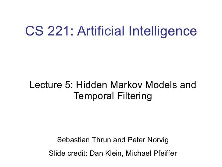 CS 221: Artificial Intelligence Lecture 5: Hidden Markov Models and Temporal Filtering Sebastian Thrun and Peter Norvig Sl...