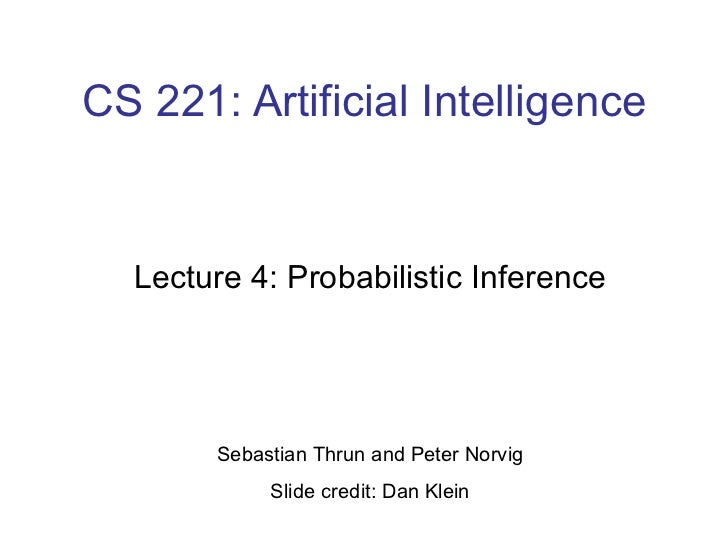 CS 221: Artificial Intelligence Lecture 4: Probabilistic Inference Sebastian Thrun and Peter Norvig Slide credit: Dan Klein