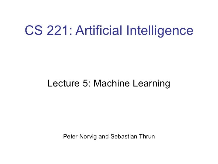CS 221: Artificial Intelligence Lecture 5: Machine Learning Peter Norvig and Sebastian Thrun