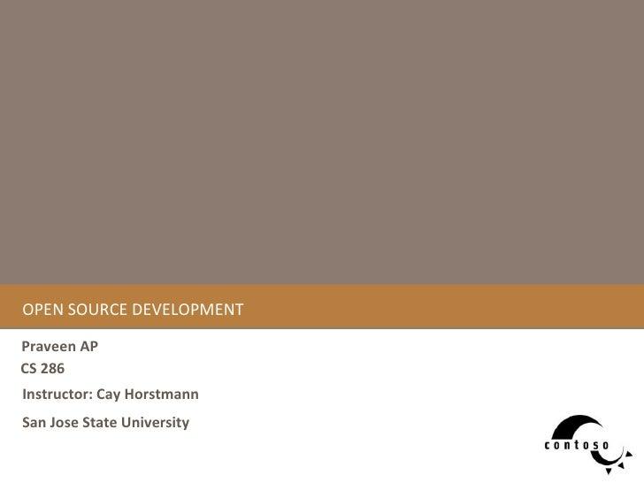 OPEN SOURCE DEVELOPMENT Praveen AP CS 286  San Jose State University Instructor: Cay Horstmann