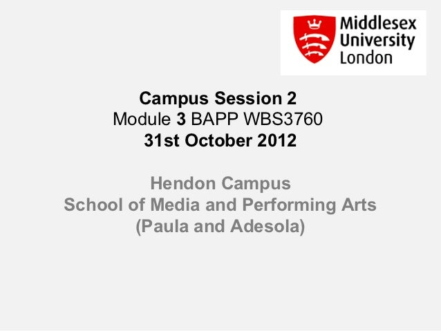Campus Session 2     Module 3 BAPP WBS3760        31st October 2012          Hendon CampusSchool of Media and Performing A...
