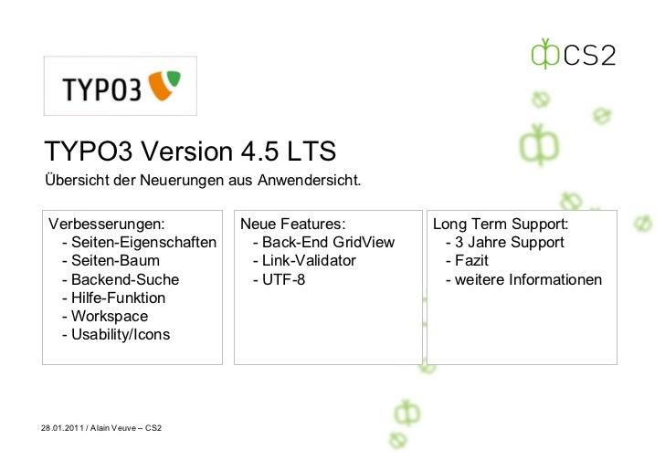 TYPO3 Version 4.5 LTS Übersicht der Neuerungen aus Anwendersicht. 28.01.2011 / Alain Veuve – CS2 Verbesserungen: - Seiten-...