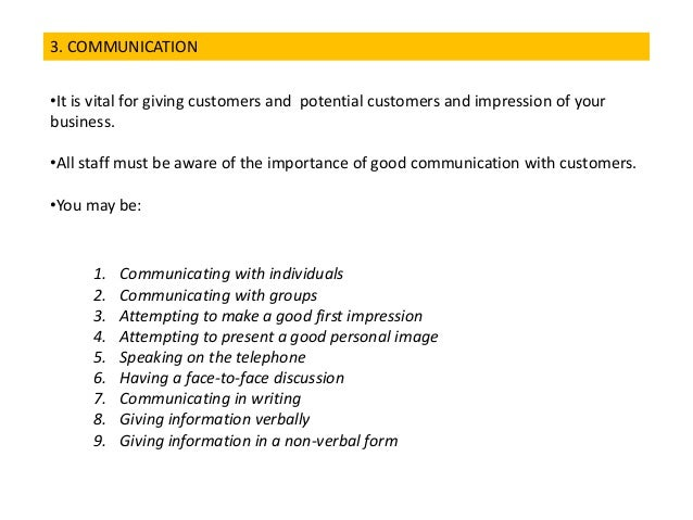 3. COMMUNICATION •It is vital for giving customers and potential customers and impression of your business. •All staff mus...