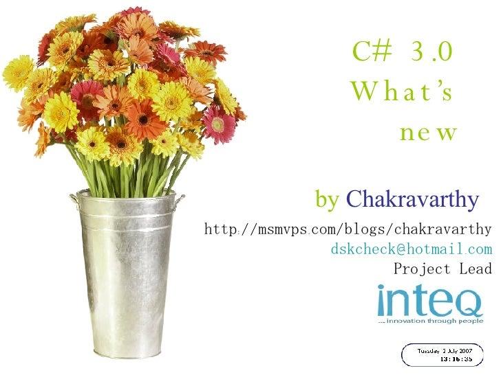 C# 3.0   What's new by  Chakravarthy http://msmvps.com/blogs/chakravarthy [email_address] Project Lead