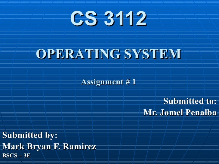 CS 3112 OPERATING SYSTEM Assignment # 1 Submitted to: Mr. Jomel Penalba Submitted by: Mark Bryan F. Ramirez BSCS – 3E