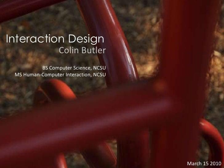 Interaction Design<br />Colin Butler<br />BS Computer Science, NCSU<br />MS Human-Computer Interaction, NCSU<br />March 15...