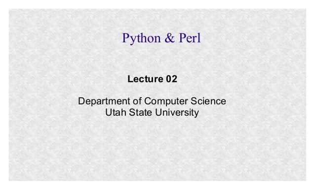 Python & Perl Lecture 02 Department of Computer Science Utah State University