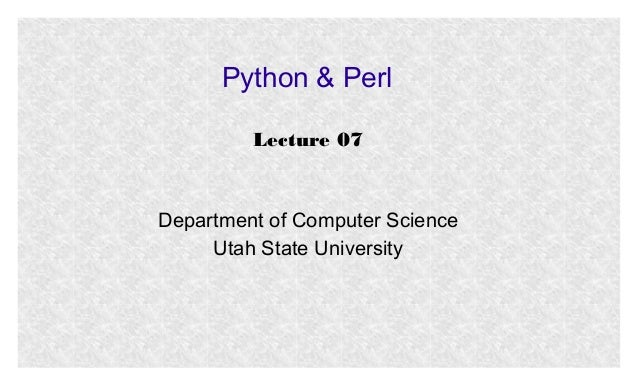 Python & Perl Lecture 07  Department of Computer Science Utah State University
