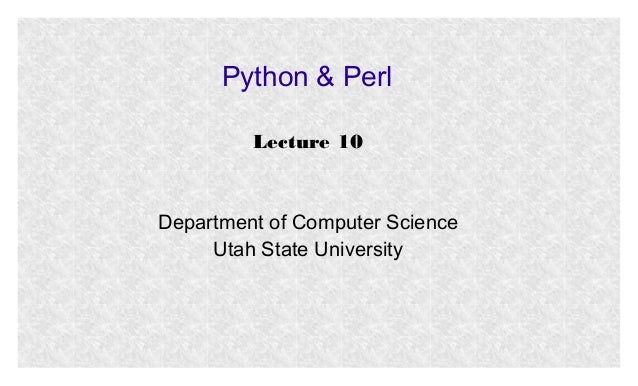 Python & Perl Lecture 10  Department of Computer Science Utah State University