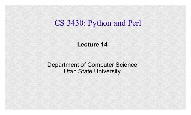 CS 3430: Python and Perl Lecture 14 Department of Computer Science Utah State University