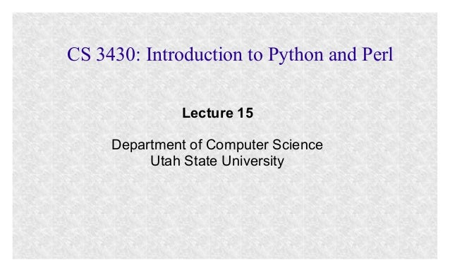 CS 3430: Introduction to Python and Perl Lecture 15 Department of Computer Science Utah State University