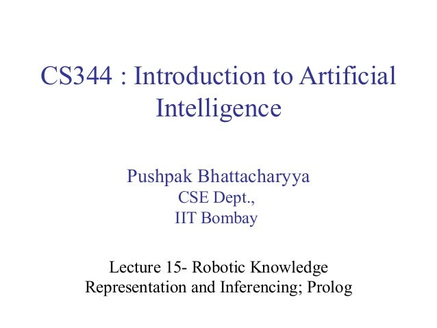 CS344 : Introduction to Artificial Intelligence Pushpak Bhattacharyya CSE Dept., IIT Bombay Lecture 15- Robotic Knowledge ...