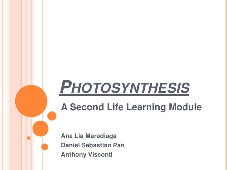 Photosynthesis<br />A Second Life Learning Module<br />Ana Lia Maradiaga<br />Daniel Sebastian Pan<br />Anthony Visconti<b...