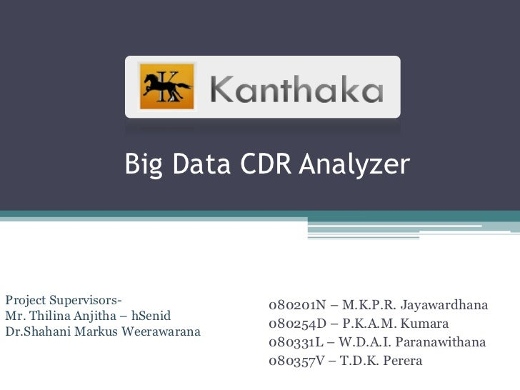 Big Data CDR AnalyzerProject Supervisors-            080201N – M.K.P.R. JayawardhanaMr. Thilina Anjitha – hSenid          ...