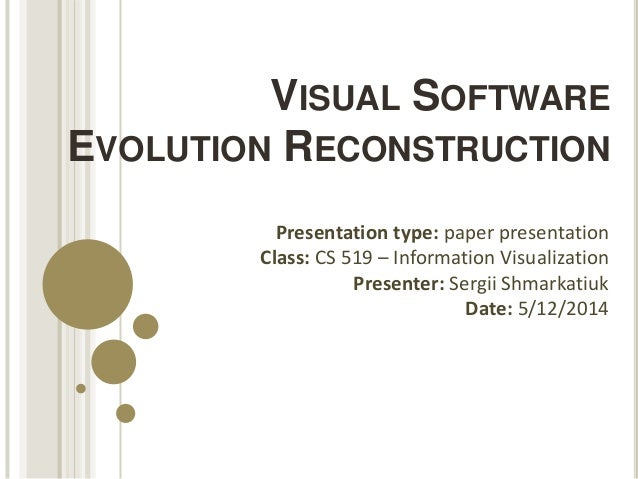 VISUAL SOFTWARE EVOLUTION RECONSTRUCTION Presentation type: paper presentation Class: CS 519 – Information Visualization P...