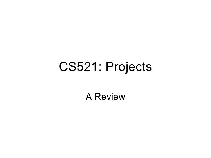 CS521: Projects A Review