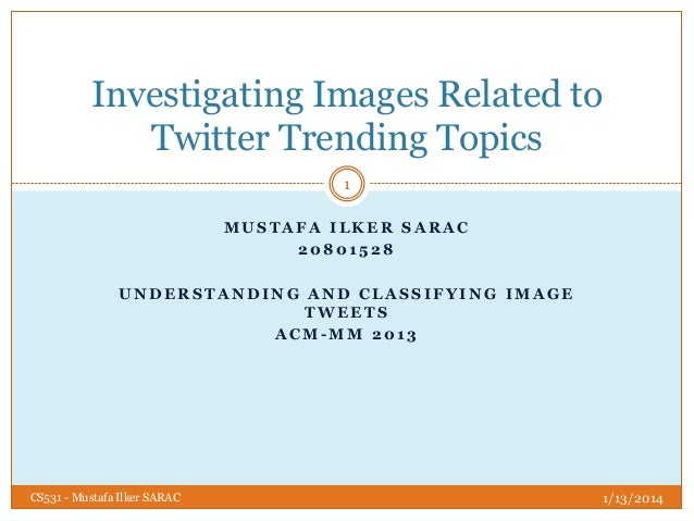 Investigating Images Related to Twitter Trending Topics 1 MUSTAFA ILKER SARAC 20801528  UNDERSTANDING AND CLASSIFYING IMAG...