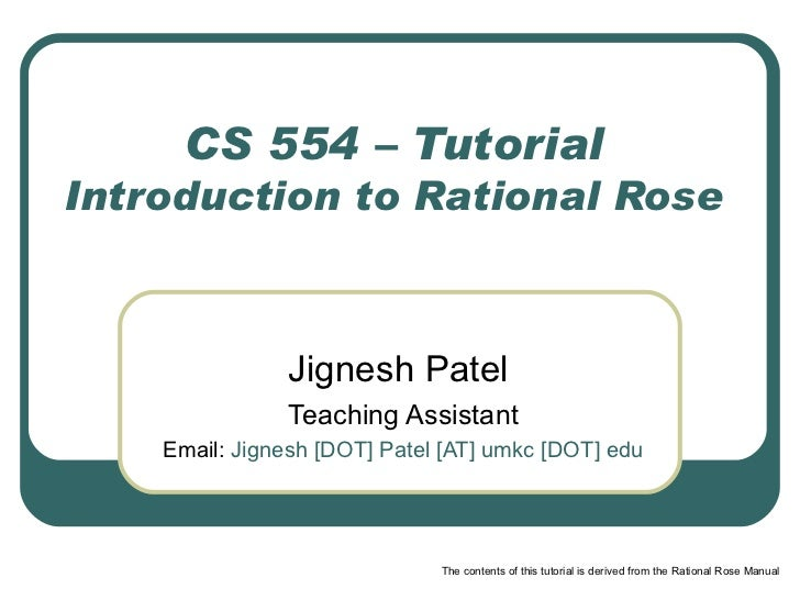 CS 554 – Tutorial Introduction to Rational Rose Jignesh Patel  Teaching Assistant Email:   Jignesh [DOT] Patel [AT] umkc [...